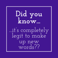 Did you know it's completely legit to make up new words?